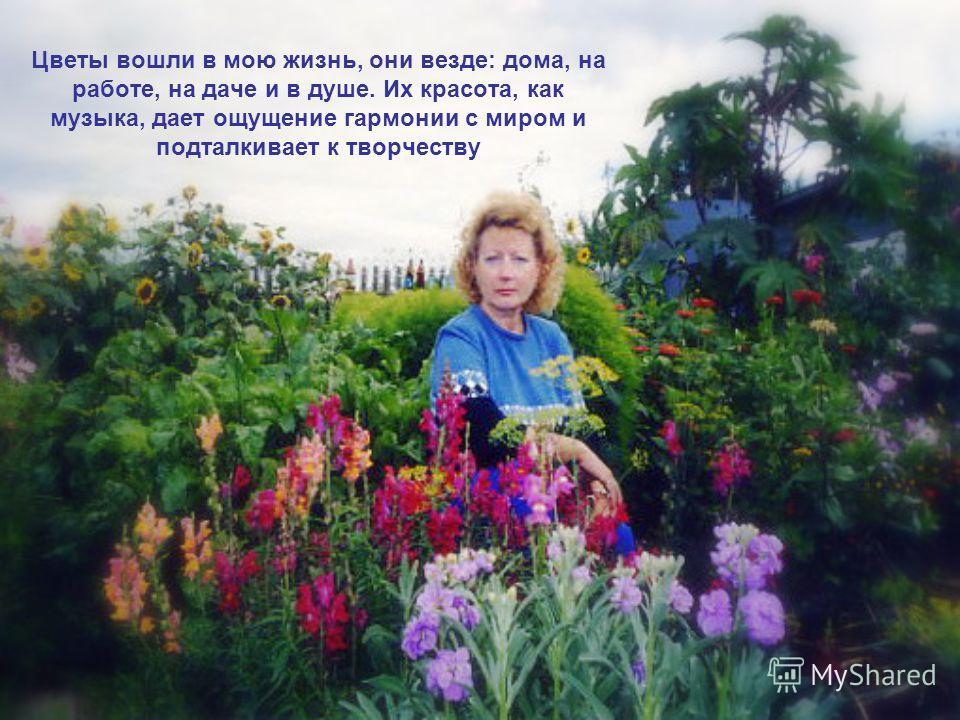 Цветы вошли в мою жизнь, они везде: дома, на работе, на даче и в душе. Их красота, как музыка, дает ощущение гармонии с миром и подталкивает к творчеству