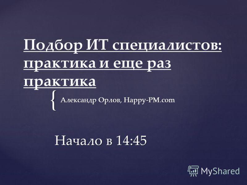 { Подбор ИТ специалистов: практика и еще раз практика Начало в 14:45 Александр Орлов, Happy-PM.com