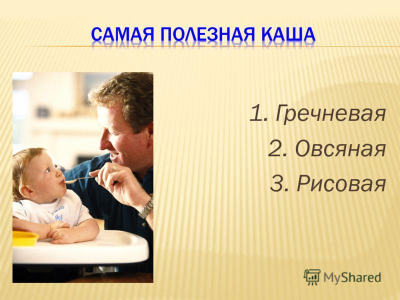 1. Гречневая 2. Овсяная 3. Рисовая