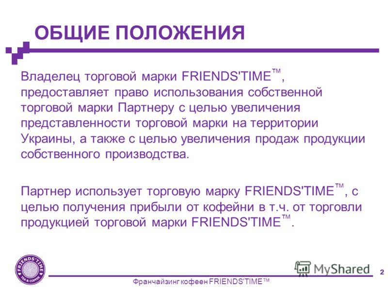 2 ОБЩИЕ ПОЛОЖЕНИЯ Владелец торговой марки FRIENDS'TIME, предоставляет право использования собственной торговой марки Партнеру с целью увеличения представленности торговой марки на территории Украины, а также с целью увеличения продаж продукции собств