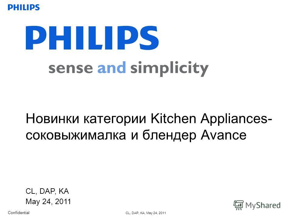 Confidential CL, DAP, KA, May 24, 2011 CL, DAP, KA May 24, 2011 Новинки категории Kitchen Appliances- соковыжималка и блендер Avance