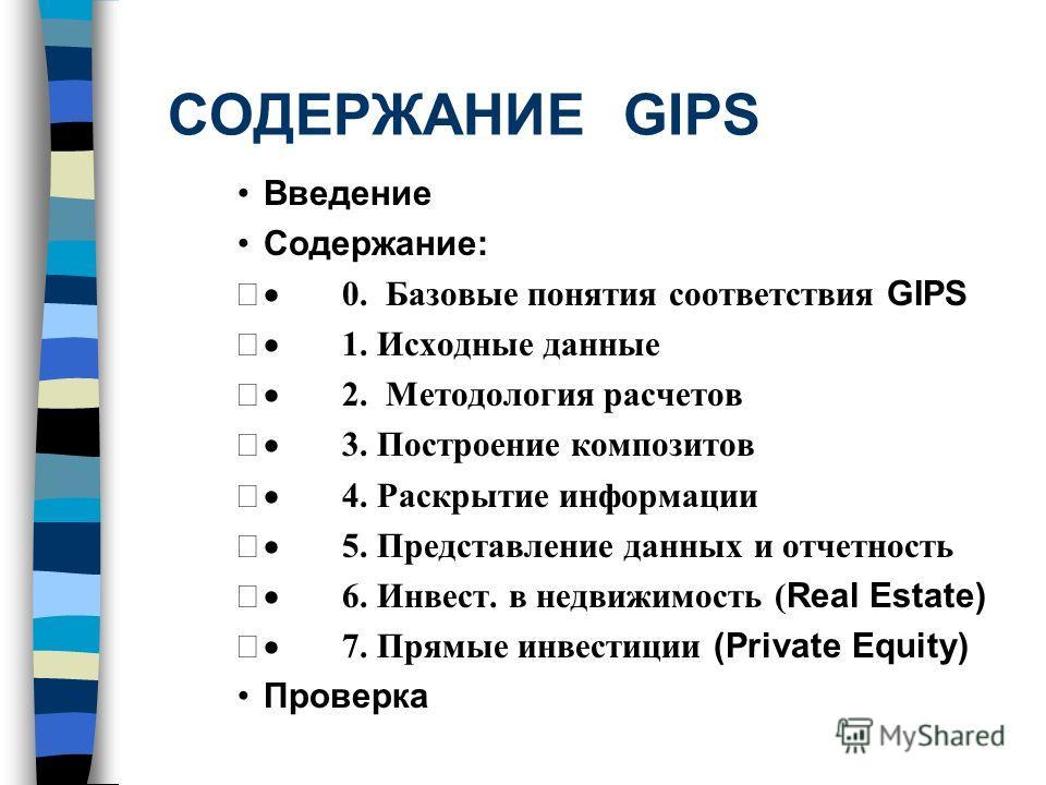 СОДЕРЖАНИЕ GIPS Введение Содержание: 0. Базовые понятия соответствия GIPS 1. Исходные данные 2. Методология расчетов 3. Построение композитов 4. Раскрытие информации 5. Представление данных и отчетность 6. Инвест. в недвижимость ( Real Estate) 7. Пря