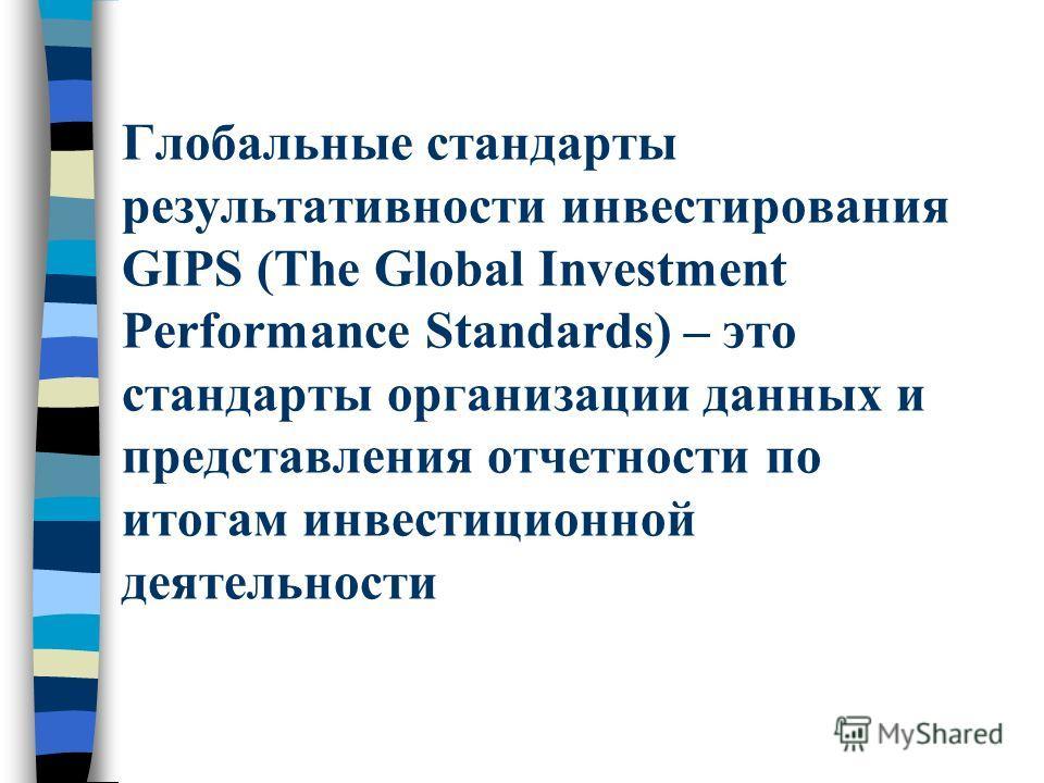 Глобальные стандарты результативности инвестирования GIPS (The Global Investment Performance Standards) – это стандарты организации данных и представления отчетности по итогам инвестиционной деятельности