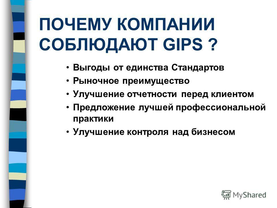ПОЧЕМУ КОМПАНИИ СОБЛЮДАЮТ GIPS ? Выгоды от единства Стандартов Рыночное преимущество Улучшение отчетности перед клиентом Предложение лучшей профессиональной практики Улучшение контроля над бизнесом