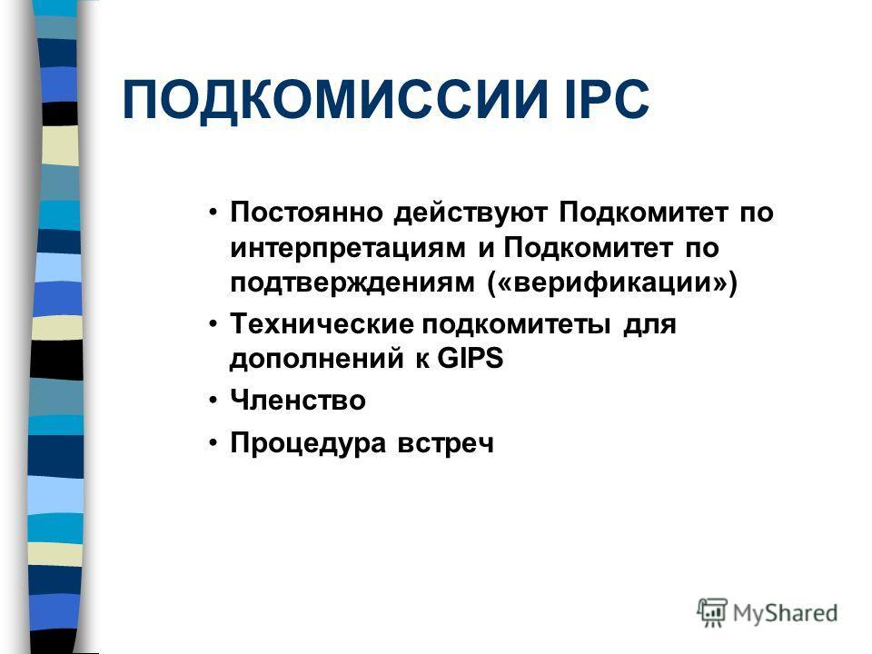 ПОДКОМИССИИ IPC Постоянно действуют Подкомитет по интерпретациям и Подкомитет по подтверждениям («верификации») Технические подкомитеты для дополнений к GIPS Членство Процедура встреч