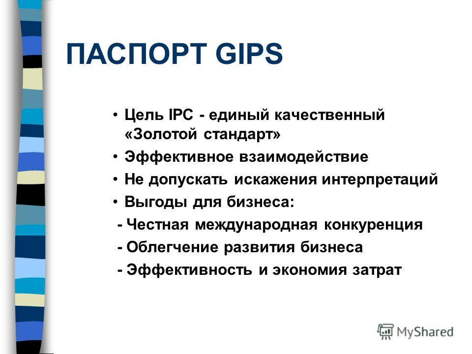 ПАСПОРТ GIPS Цель IPC - единый качественный «Золотой стандарт» Эффективное взаимодействие Не допускать искажения интерпретаций Выгоды для бизнеса: - Честная международная конкуренция - Облегчение развития бизнеса - Эффективность и экономия затрат