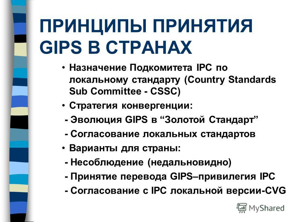 ПРИНЦИПЫ ПРИНЯТИЯ GIPS В СТРАНАХ Назначение Подкомитета IPC по локальному стандарту (Country Standards Sub Committee - CSSC) Стратегия конвергенции: - Эволюция GIPS в Золотой Стандарт - Согласование локальных стандартов Варианты для страны: - Несоблю
