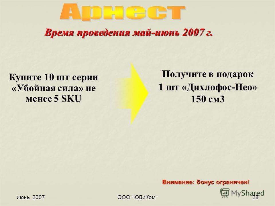 июнь 2007ООО ЮДиКом28 Купите 10 шт серии «Убойная сила» не менее 5 SKU Получите в подарок 1 шт «Дихлофос-Нео» 150 см3 Внимание: бонус ограничен! Время проведения май-июнь 2007 г.