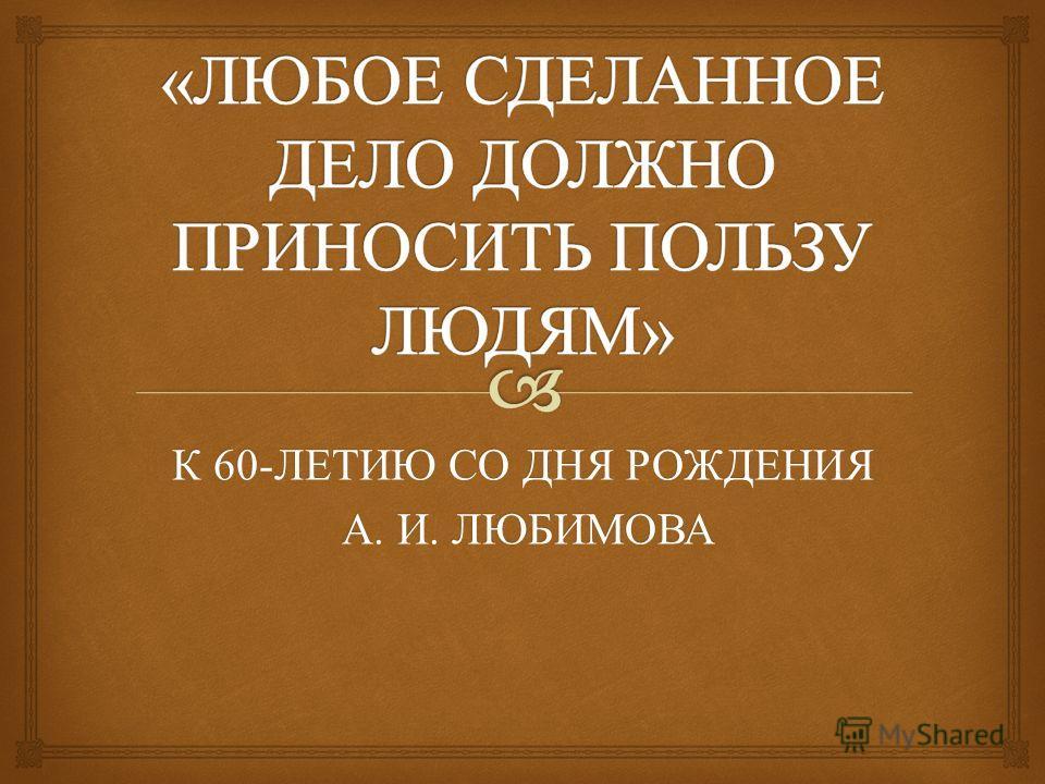 К 60- ЛЕТИЮ СО ДНЯ РОЖДЕНИЯ А. И. ЛЮБИМОВА А. И. ЛЮБИМОВА