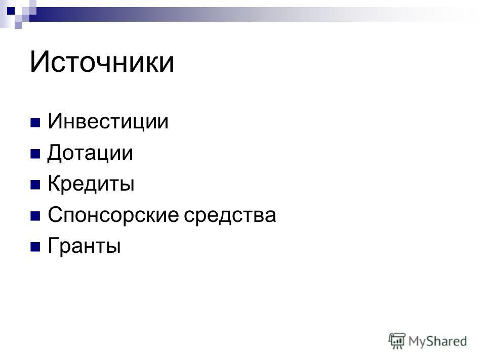 Источники Инвестиции Дотации Кредиты Спонсорские средства Гранты