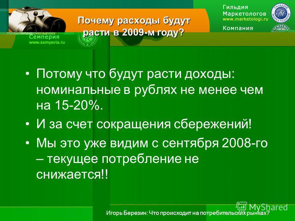 Игорь Березин: Что происходит на потребительских рынках? Почему расходы будут расти в 2009-м году? Потому что будут расти доходы: номинальные в рублях не менее чем на 15-20%. И за счет сокращения сбережений! Мы это уже видим с сентября 2008-го – теку