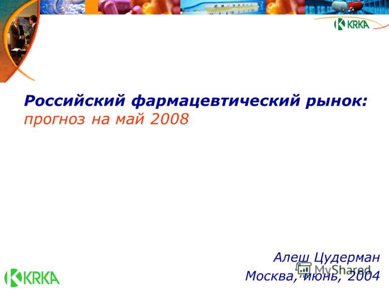 Российский фармацевтический рынок: прогноз на май 2008 Алеш Цудерман Москва, июнь, 2004