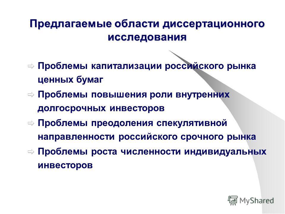 Предлагаемые области диссертационного исследования Проблемы капитализации российского рынка ценных бумаг Проблемы повышения роли внутренних долгосрочных инвесторов Проблемы преодоления спекулятивной направленности российского срочного рынка Проблемы