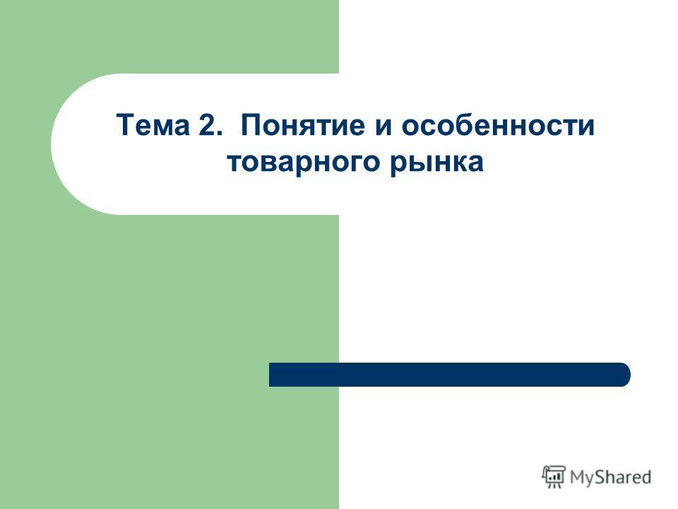 Тема 2. Понятие и особенности товарного рынка