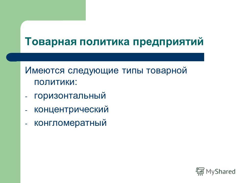 Товарная политика предприятий Имеются следующие типы товарной политики: - горизонтальный - концентрический - конгломератный