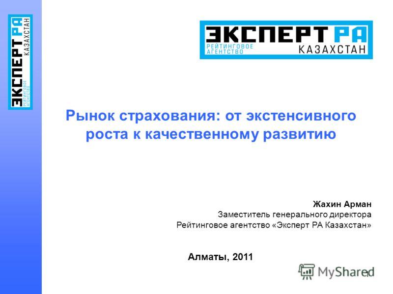 1 Рынок страхования: от экстенсивного роста к качественному развитию Жахин Арман Заместитель генерального директора Рейтинговое агентство «Эксперт РА Казахстан» Алматы, 2011