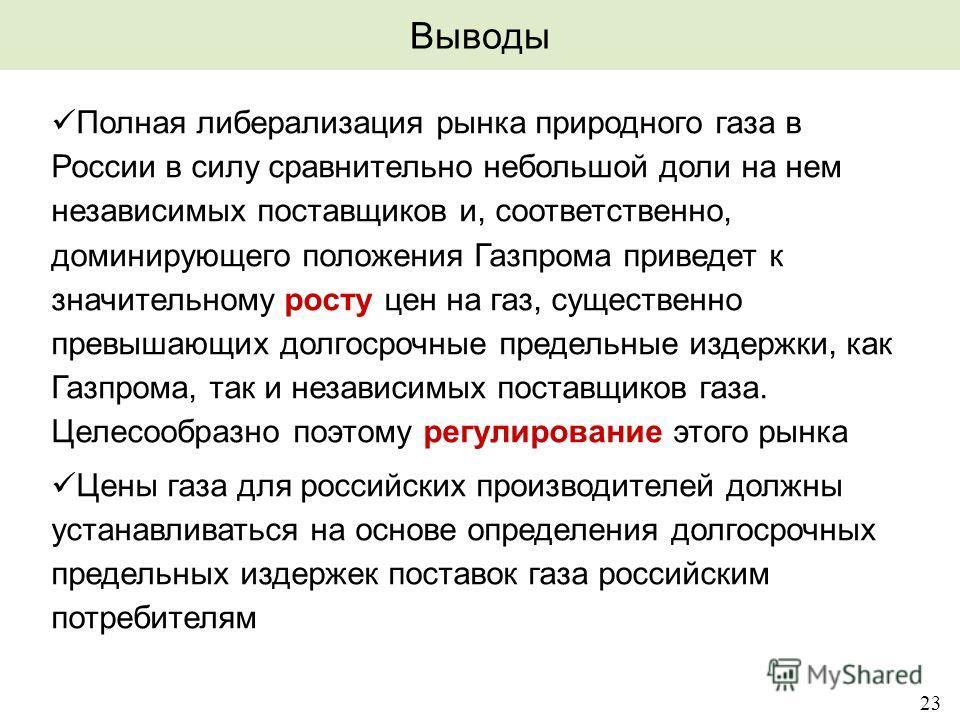 23 Выводы Полная либерализация рынка природного газа в России в силу сравнительно небольшой доли на нем независимых поставщиков и, соответственно, доминирующего положения Газпрома приведет к значительному росту цен на газ, существенно превышающих дол