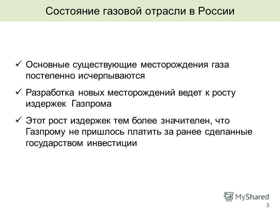 Состояние газовой отрасли в России 3 üОсновные существующие месторождения газа постепенно исчерпываются üРазработка новых месторождений ведет к росту издержек Газпрома üЭтот рост издержек тем более значителен, что Газпрому не пришлось платить за ране