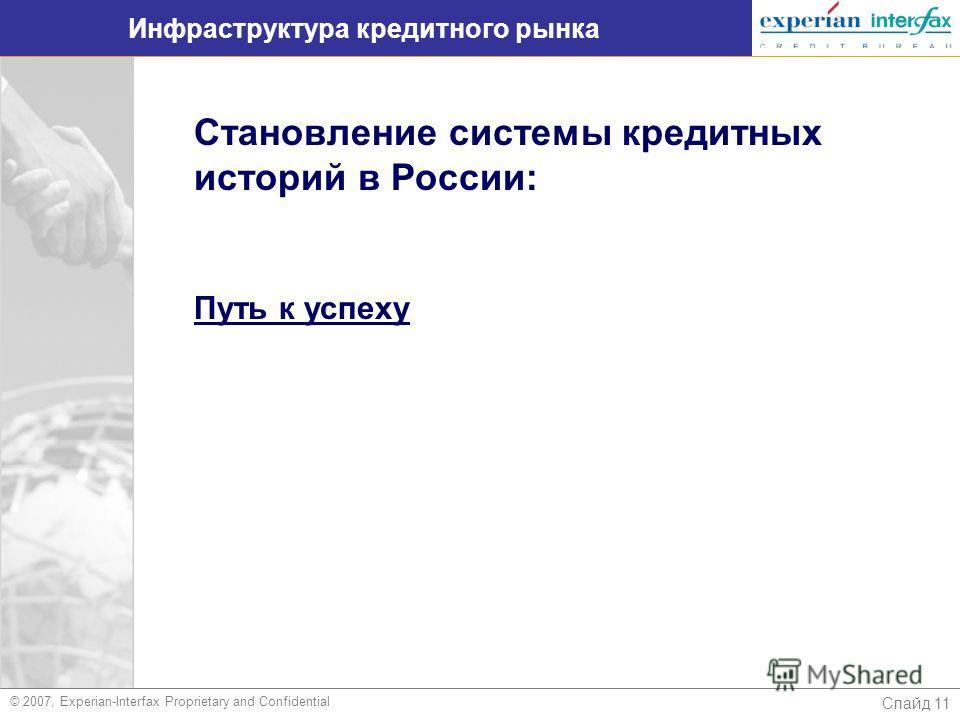 Слайд 11 Инфраструктура кредитного рынка © 2007, Experian-Interfax Proprietary and Confidential Становление системы кредитных историй в России: Путь к успеху
