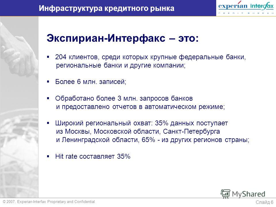 Слайд 6 Инфраструктура кредитного рынка © 2007, Experian-Interfax Proprietary and Confidential Экспириан-Интерфакс – это: 204 клиентов, среди которых крупные федеральные банки, региональные банки и другие компании; Более 6 млн. записей; Обработано бо