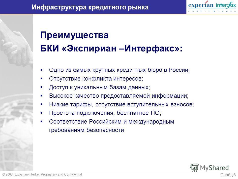 Слайд 8 Инфраструктура кредитного рынка Преимущества БКИ «Экспириан –Интерфакс»: Одно из самых крупных кредитных бюро в России; Отсутствие конфликта интересов; Доступ к уникальным базам данных; Высокое качество предоставляемой информации; Низкие тари