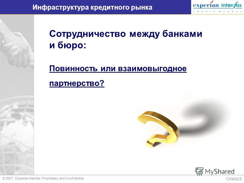 Слайд 9 Инфраструктура кредитного рынка © 2007, Experian-Interfax Proprietary and Confidential Сотрудничество между банками и бюро: Повинность или взаимовыгодное партнерство?