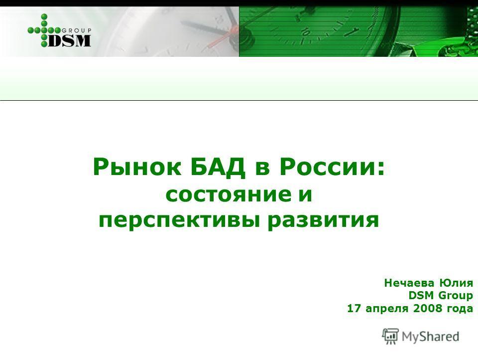Рынок БАД в России: состояние и перспективы развития Нечаева Юлия DSM Group 17 апреля 2008 года