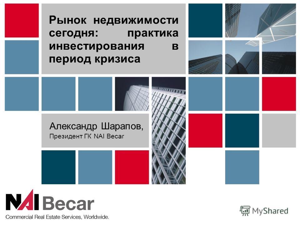 Рынок недвижимости сегодня: практика инвестирования в период кризиса Александр Шарапов, Президент ГК NAI Becar