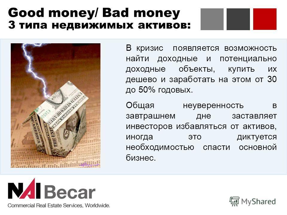 Good money/ Bad money 3 типа недвижимых активов: В кризис появляется возможность найти доходные и потенциально доходные объекты, купить их дешево и заработать на этом от 30 до 50% годовых. Общая неуверенность в завтрашнем дне заставляет инвесторов из