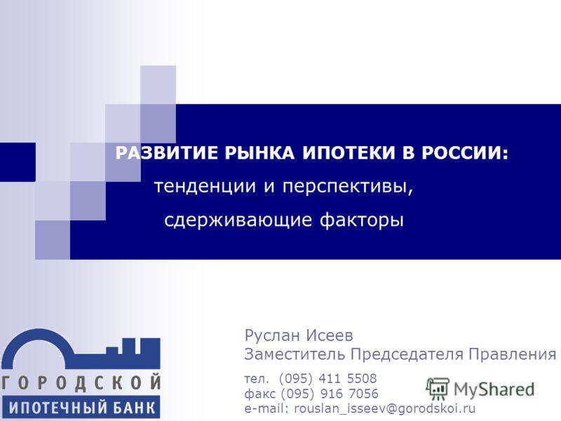 РАЗВИТИЕ РЫНКА ИПОТЕКИ В РОССИИ: тенденции и перспективы, сдерживающие факторы Руслан Исеев Заместитель Председателя Правления тел. (095) 411 5508 факс (095) 916 7056 e-mail: rouslan_isseev@gorodskoi.ru