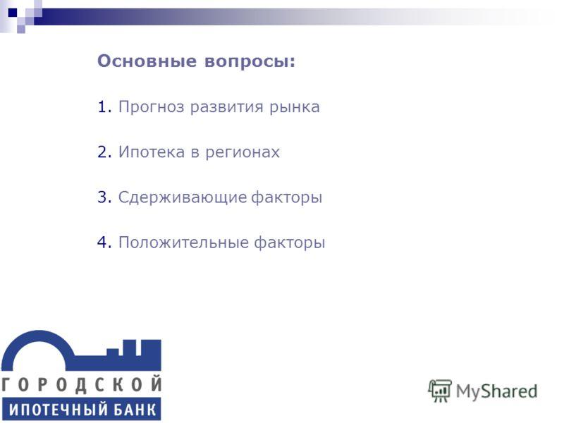 Основные вопросы: 1.Прогноз развития рынка 2.Ипотека в регионах 3.Сдерживающие факторы 4.Положительные факторы