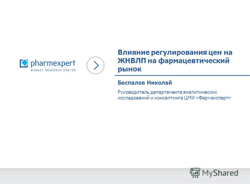 Влияние регулирования цен на ЖНВЛП на фармацевтический рынок Руководитель департамента аналитических исследований и консалтинга ЦМИ «Фармэксперт» Беспалов Николай