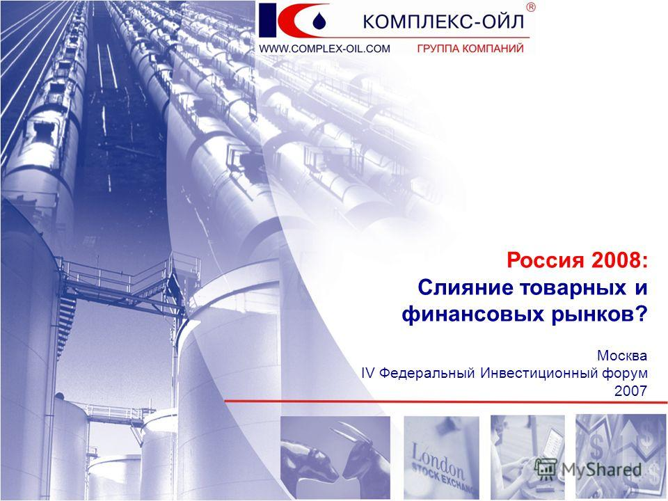 Россия 2008: Слияние товарных и финансовых рынков? Москва IV Федеральный Инвестиционный форум 2007