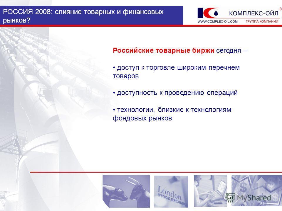 РОССИЯ 2008: слияние товарных и финансовых рынков? Российские товарные биржи сегодня – доступ к торговле широким перечнем товаров доступность к проведению операций технологии, близкие к технологиям фондовых рынков