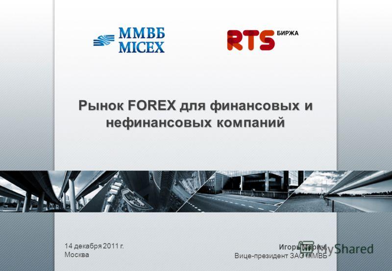 14 декабря 2011 г. Москва Рынок FOREX для финансовых и нефинансовых компаний Игорь Марич, Вице-президент ЗАО ММВБ