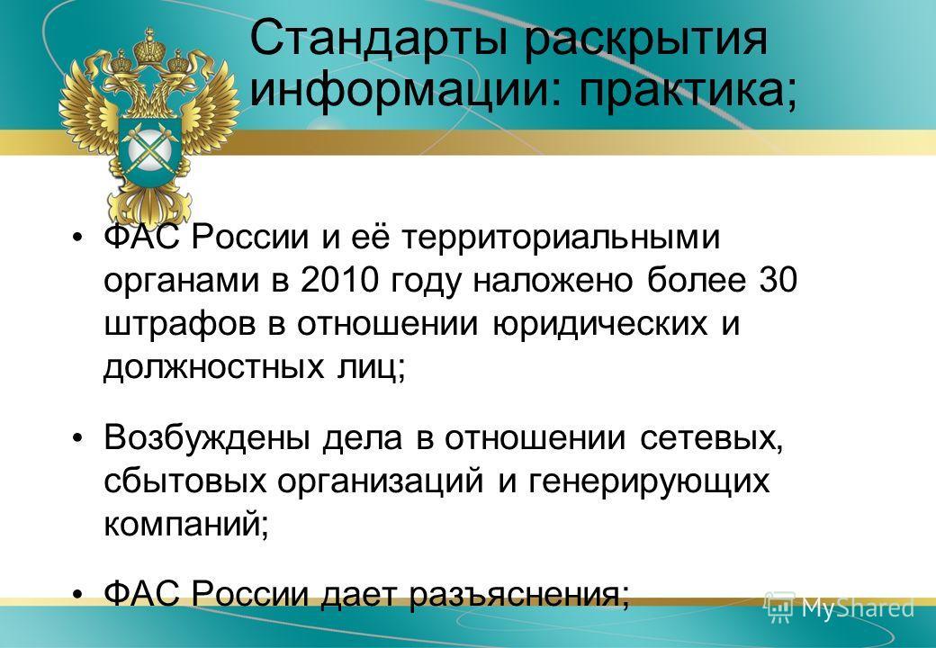 Стандарты раскрытия информации: практика; ФАС России и её территориальными органами в 2010 году наложено более 30 штрафов в отношении юридических и должностных лиц; Возбуждены дела в отношении сетевых, сбытовых организаций и генерирующих компаний; ФА