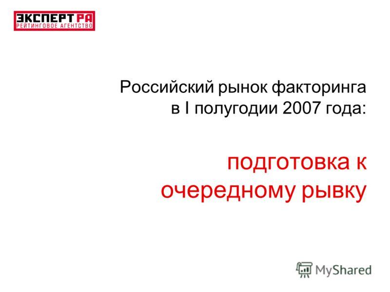 Российский рынок факторинга в I полугодии 2007 года: подготовка к очередному рывку