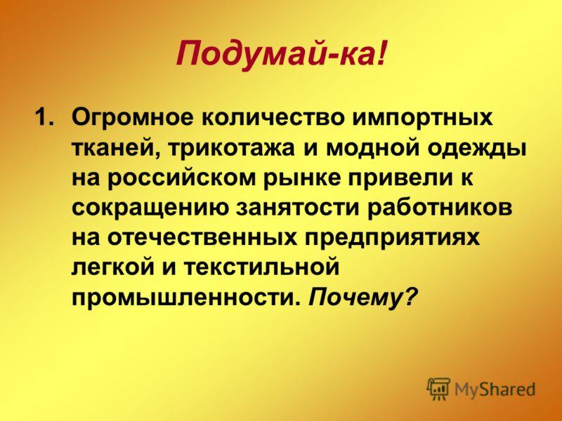 Подумай-ка! 1.Огромное количество импортных тканей, трикотажа и модной одежды на российском рынке привели к сокращению занятости работников на отечественных предприятиях легкой и текстильной промышленности. Почему?