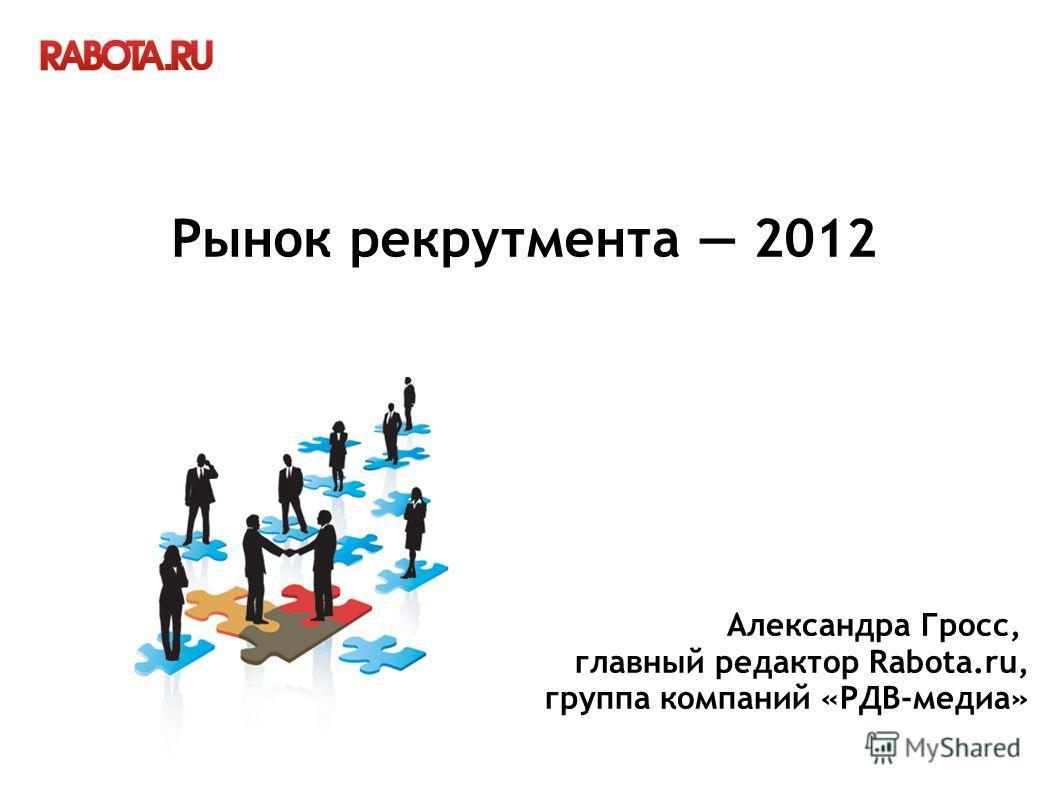 Рынок рекрутмента 2012 Александра Гросс, главный редактор Rabota.ru, группа компаний «РДВ-медиа»