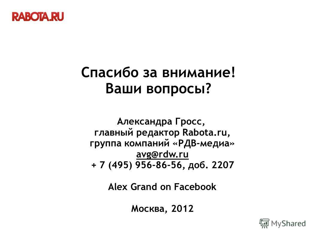 Александра Гросс, главный редактор Rabota.ru, группа компаний «РДВ-медиа» avg@rdw.ru + 7 (495) 956-86-56, доб. 2207 Alex Grand on Facebook Москва, 2012 Спасибо за внимание! Ваши вопросы?