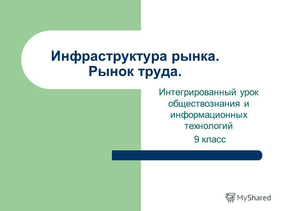 Инфраструктура рынка. Рынок труда. Интегрированный урок обществознания и информационных технологий 9 класс
