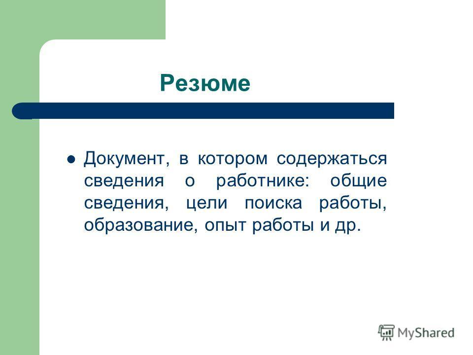 Резюме Документ, в котором содержаться сведения о работнике: общие сведения, цели поиска работы, образование, опыт работы и др.