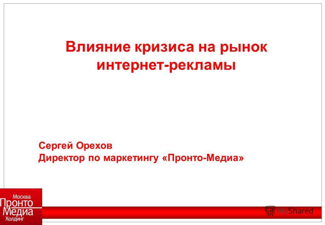 Влияние кризиса на рынок интернет-рекламы Сергей Орехов Директор по маркетингу «Пронто-Медиа»