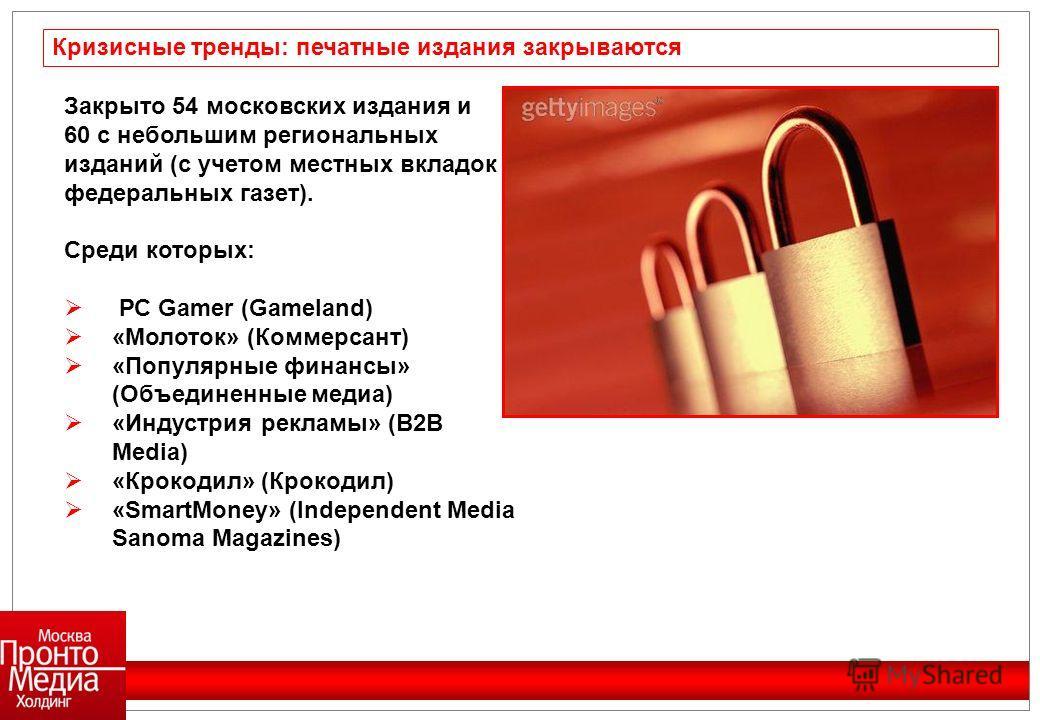 Закрыто 54 московских издания и 60 с небольшим региональных изданий (с учетом местных вкладок федеральных газет). Среди которых: РС Gamer (Gameland) «Молоток» (Коммерсант) «Популярные финансы» (Объединенные медиа) «Индустрия рекламы» (B2B Media) «Кро