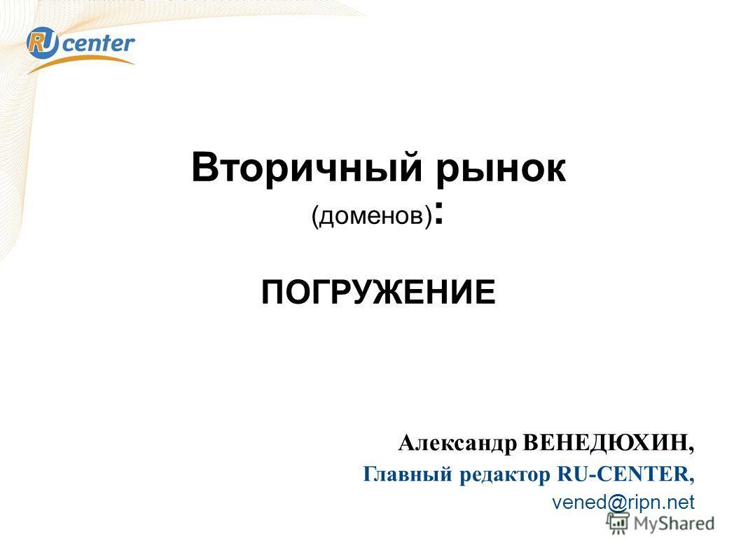 Вторичный рынок (доменов) : ПОГРУЖЕНИЕ Александр ВЕНЕДЮХИН, Главный редактор RU-CENTER, vened@ripn.net