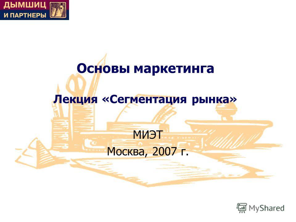 Основы маркетинга Лекция «Сегментация рынка» МИЭТ Москва, 2007 г.