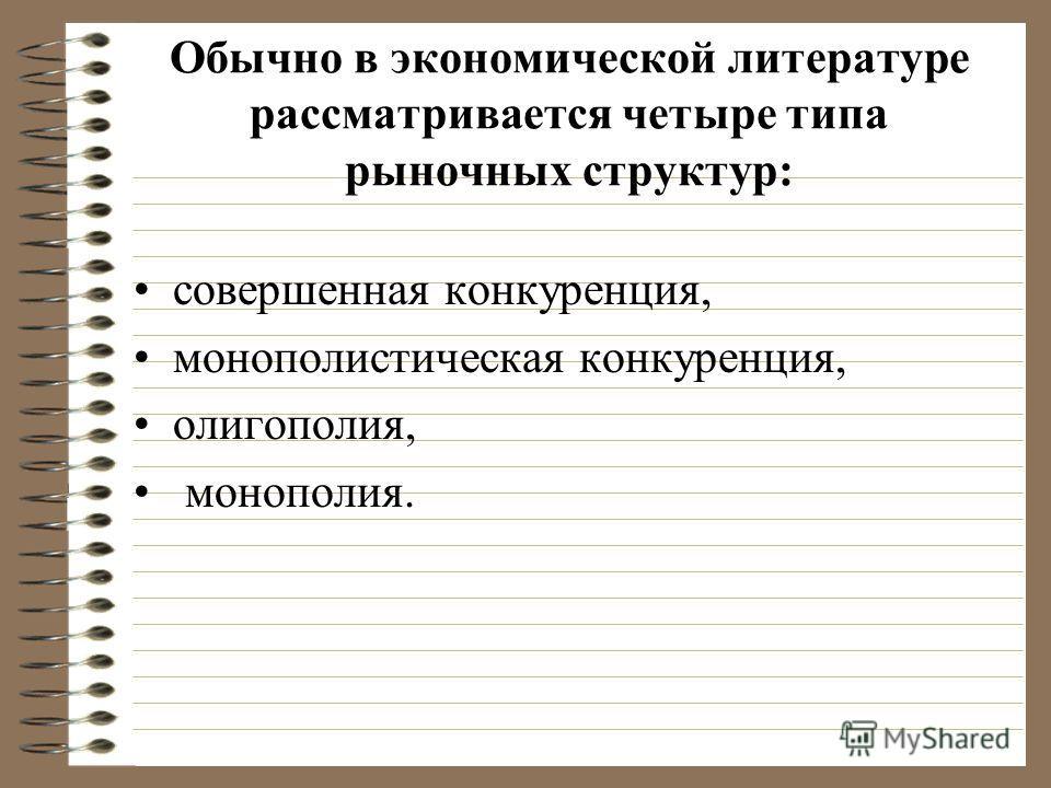 Обычно в экономической литературе рассматривается четыре типа рыночных структур: совершенная конкуренция, монополистическая конкуренция, олигополия, монополия.
