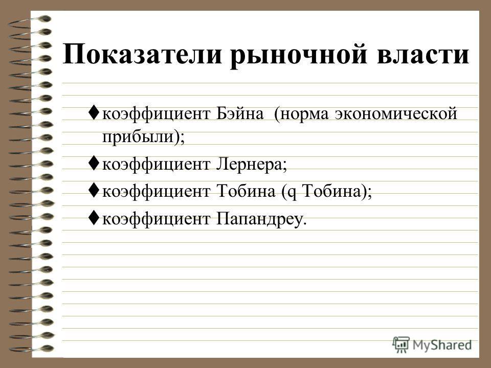 Показатели рыночной власти коэффициент Бэйна (норма экономической прибыли); коэффициент Лернера; коэффициент Тобина (q Тобина); коэффициент Папандреу.