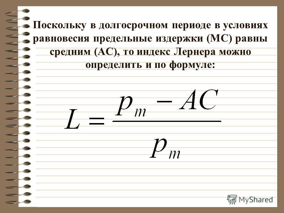 Поскольку в долгосрочном периоде в условиях равновесия предельные издержки (МС) равны средним (АС), то индекс Лернера можно определить и по формуле: