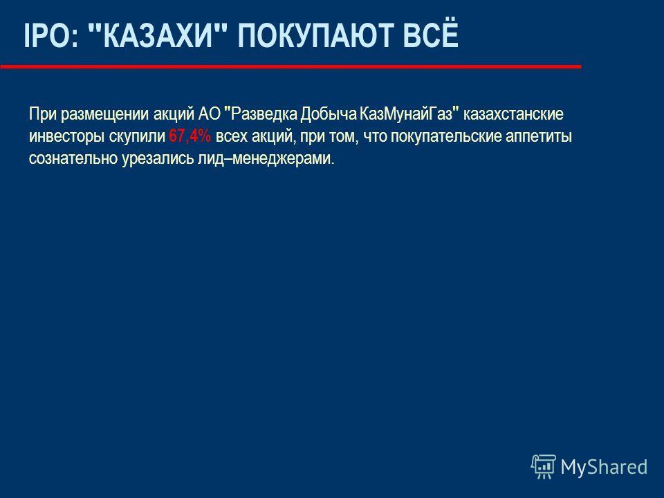 IPO:  КАЗАХИ  ПОКУПАЮТ ВСЁ При размещении акций АО  Разведка Добыча КазМунайГаз  казахстанские инвесторы скупили 67,4% всех акций, при том, что покупательские аппетиты сознательно урезались лид–менеджерами.